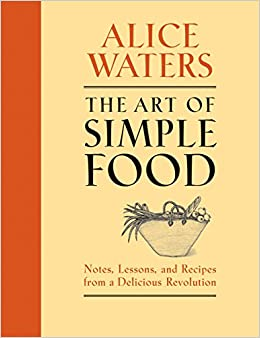 The Art of Simple Food Notes, Lessons, and Recipes from a Delicious Revolution A Cook Alice Waters, Patricia Curtan, Kelsie Kerr, Fritz Streiff, Patricia Curtan 0884548353367