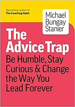 The Advice Trap Be Humble, Stay Curious & Change the Way You Lead Forever (9781989025758) Bungay Stanier, Michael