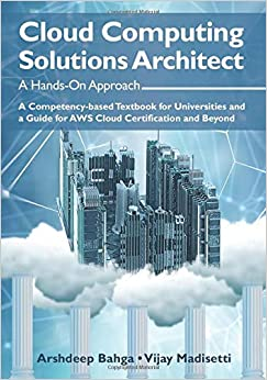 Cloud Computing Solutions Architect A Hands-On Approach A Competency-based Text for Universities and a Guide for AWS Cloud Certification and Beyond Bahga, Arshdeep, Madisetti, Vijay 9780996025591