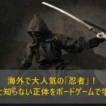 意外と知らない「忍者」の正体をボードゲームで学ぶ!