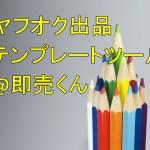 【便利ツール】ヤフオク出品テンプレートツール @即売くん