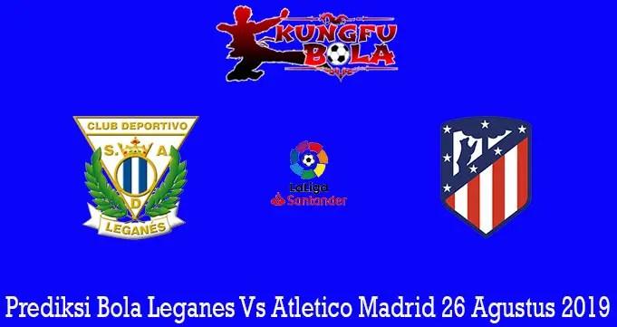 Prediksi Bola Leganes Vs Atletico Madrid 26 Agustus 2019
