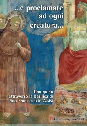 Thomas Freidel (Testi), Stefan Diller (Foto), ... e proclamate ad ogni creatura ... – Una guida attraverso la Basilica di San Francesco in Assisi, 48 Seiten, 46 Abb., Format 13,6 x 19 cm, 1a edizione italiana 2018, ISBN 978-3-95976-156-7