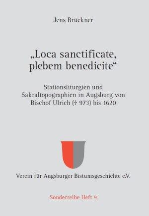 """Verein für Augsburger Bistumsgeschichte e. V. (Hrsg.), Jens Brückner (Text), """"Loca sanctificate, plebem benedicite"""" – Stationsliturgien und Sakraltopographien in Augsburg von Bischof Ulrich († 973) bis 1620, 528 Seiten, 6 Abb., Format 16 x 22,5 cm, Verarbeitung: Hardcover fadengeheftet, 1. Auflage 2018, Kunstverlag Josef Fink, ISBN 978-3-95976-108-6"""
