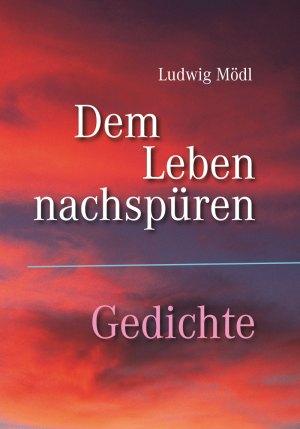 Ludwig Mödl, Dem Leben nachspüren – Gedichte, 96 Seiten, Format 13,6 x 19 cm, 1. Auflage 2018, Verarbeitung: Hardcover fadengeheftet, Kunstverlag Josef Fink, ISBN 978-3-95976-183-3