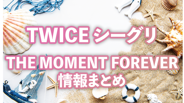 TWICE シーグリTHE MOMENT FOREVER