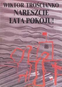 """""""Nareszcie lata pokoju"""" — jedna z opowieści na wpół autobiograficznej trylogii wydanej przez Wiktora Trościanko w Londynie Fot. archiwum"""