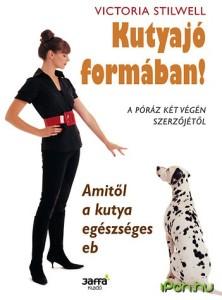 Victoria Stilwell: Kutyajó formában! - Amitől a kutya egészséges eb