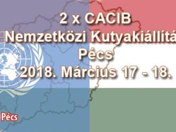 2 x CACIB Nemzetközi Kutyakiállítás – Pécs – 2018. Március 17 - 18.