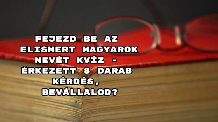 Fejezd be az elismert magyarok nevét kvíz - érkezett 8 darab kérdés, bevállalod?