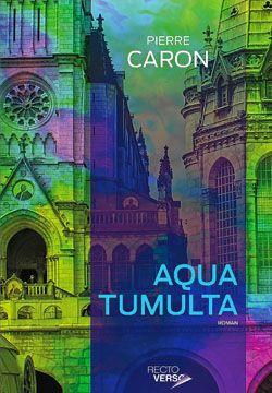 Pierre Caron, Aqua tumulta, roman, Montréal, Recto-Verso éditeur, 2014, 424 pages, 24,95 $.