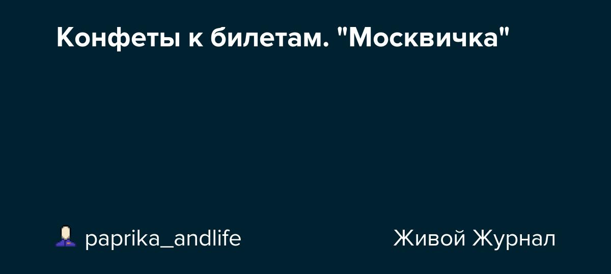 "Конфеты к билетам. ""Москвичка"": paprika_andlife — LiveJournal"