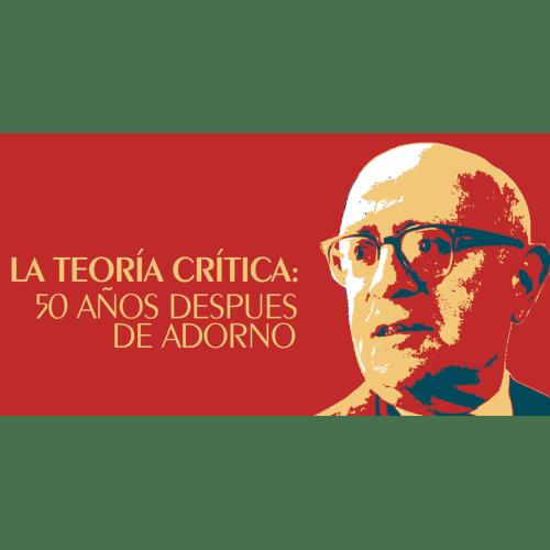 La teoría crítica: 50 años después de Adorno