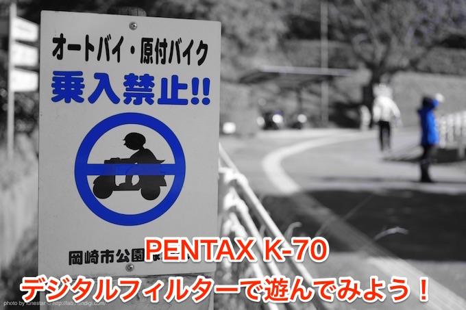 PENTAX K-70のデジタルフィルターで遊ぼう!カメラだけで楽しめる多彩なエフェクト機能!