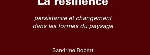 «La résilience – Persistance et changement dans les formes du paysage» le dernier ouvrage de Sandrine ROBERT