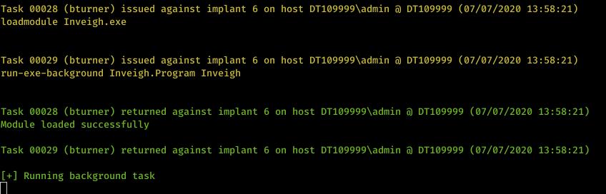 Machine generated alternative text: Task øøø28 loadmodule Task øøø29 (bturner) issued against implant 6 on host DTIø9999Xadmin DTIø9999 (ø7/ø7/2ø2ø 13:58:21) Inveigh . exe (bturner) issued against implant 6 on host DTIø9999Xadmin DTIø9999 (ø7/ø7/2ø2ø 13:58:21) run-exe-background Inveigh . Program Inveigh Task øøø28 (bturner) returned against implant 6 on host DTIø9999Xadmin DTIø9999 (ø7/ø7/2ø2ø 13:58:21) Module loaded successfully Task øøø29 (bturner) returned against implant 6 on host DTIø9999Xadmin DTIø9999 (ø7/ø7/2ø2ø 13:58:21) Running background task