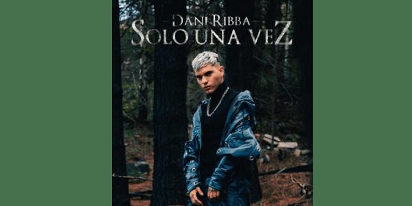 """Dani Ribba disfruta el éxito más explosivo de su emergente carrera con """"Sola Una Vez"""""""