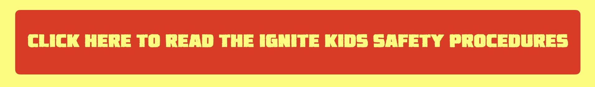 click here to read the ignite kids safety procedures