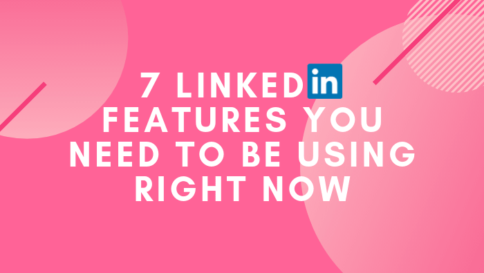 7 LinkedIn Features You Need To Be Using Right Now