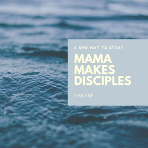 Mama Makes Disciples // A daily study of the Word