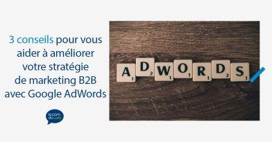3 conseils pour vous aider à améliorer votre stratégie de marketing B2B avec Google AdWords