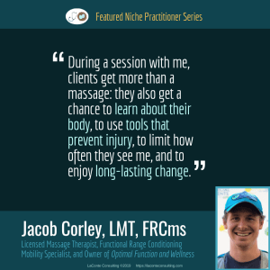 Jacob Corley, Jacob Corley LMT, Jacob Corley LMT FRCms, Licensed Massage Therapist, LMT, Functional Range Conditioning Mobility Specialist, FRCms, Optimal Function and Wellness, prevent injury, long-lasting change, Boulder, Boulder Colorado, functional movement, Practice Niche, niche practitioner, niche marketing