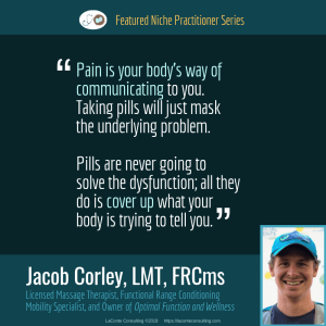 Jacob Corley, Jacob Corley LMT, Jacob Corley LMT FRCms, Licensed Massage Therapist, LMT, Functional Range Conditioning Mobility Specialist, FRCms, Optimal Function and Wellness, pain, body dysfunction, Boulder, Boulder Colorado, Practice Niche, niche practitioner, niche marketing