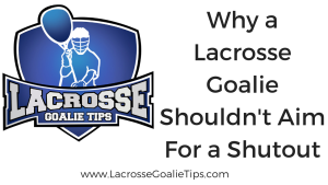 Why A Lacrosse Goalie Shouldn't Shoot for a Shutout