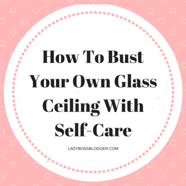 Entrepreneurial resources by female entrepreneurs written by Katie Phillips How To Bust Your Own Glass Ceiling With Self-Care