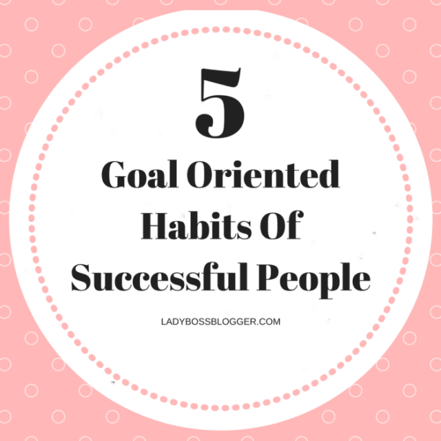 Entrepreneur resources and tips by female entrepreneurs written by Anna Aturyan 5 Goal Oriented Habits Of Successful People