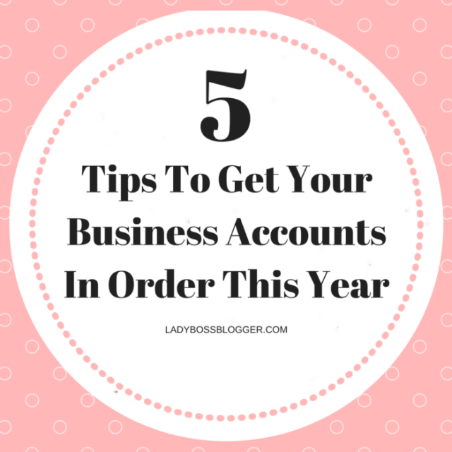 Entrepreneur resources and tips by female entrepreneurs 5 Tips To Get Your Business Accounts In Order This Year
