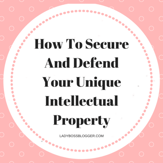 Entrepreneur resources and tips by female entrepreneurs How To Secure And Defend Your Unique Intellectual Property