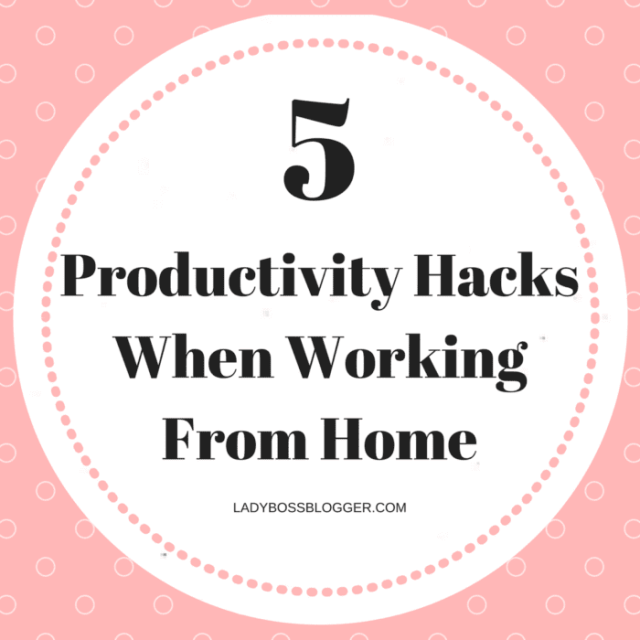 5 Productivity Hacks When Working From Home LadyBossBlogger.com