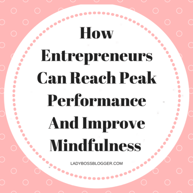 How Entrepreneurs Can Reach Peak Performance And Improve Mindfulnesswritten by Camille Preston on #ladybossblogger