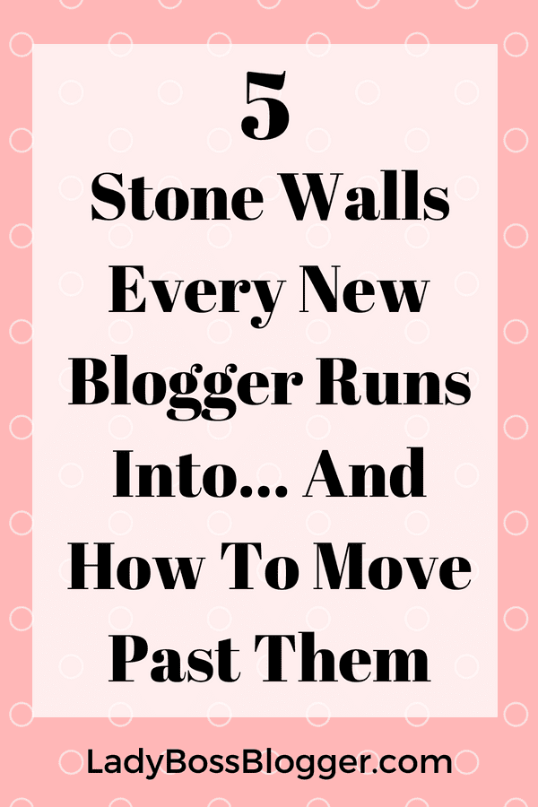 5 Stone Walls Every New Blogger Runs Into... and how to move past them LadyBossBlogger.com
