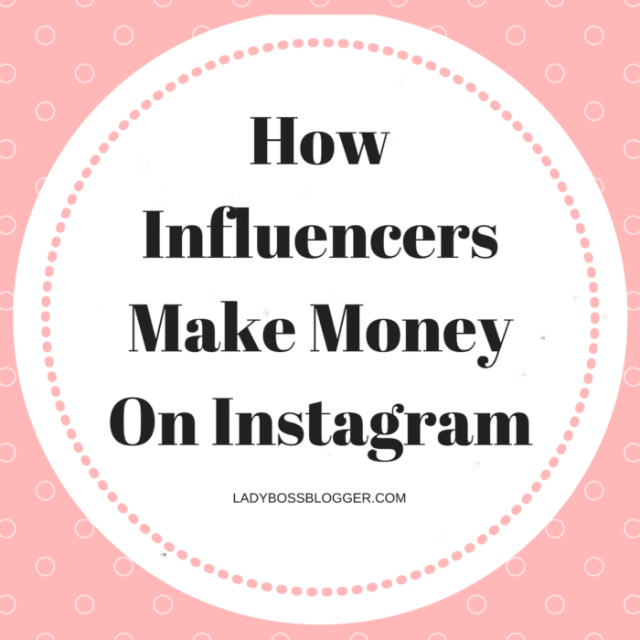 Female Entrepreneur & Business Tips How Influencers Make Money On Instagram LadyBossBlogger.com