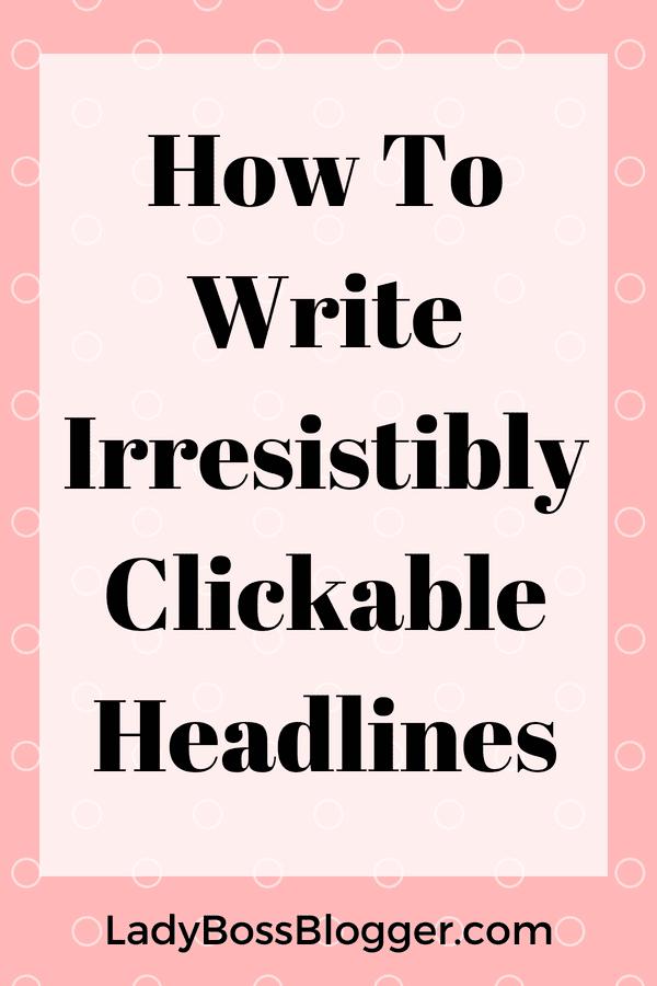 How To Write Irresistibly Clickable Headlines LadyBossBlogger.com