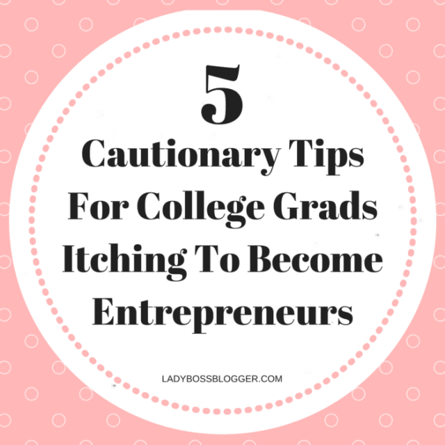 5 Cautionary Tips For College Grads Itching To Become Entrepreneurs