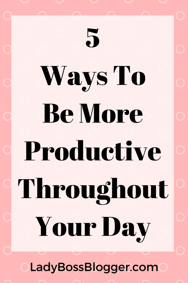 5 Ways To Be More Productive Throughout Your Day