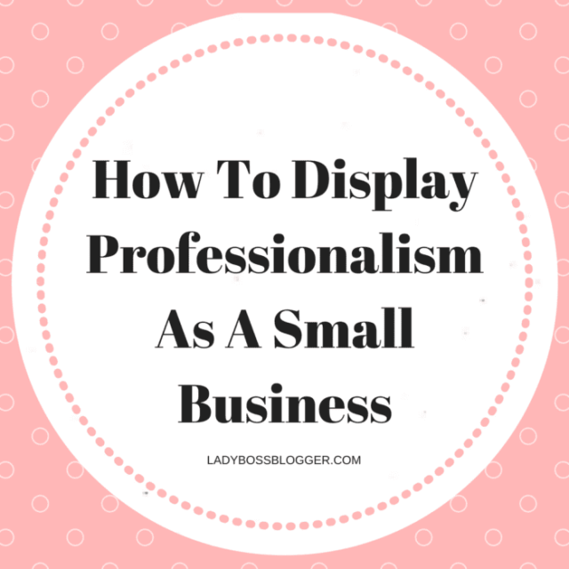 How To Display Professionalism As A Small Business LadyBossBlogger.com