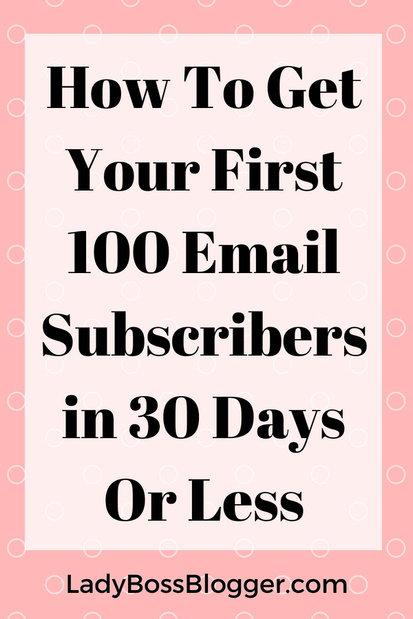 How To Get Your First 100 Email Subscribers in 30 Days Or Less LadyBossBlogger.com