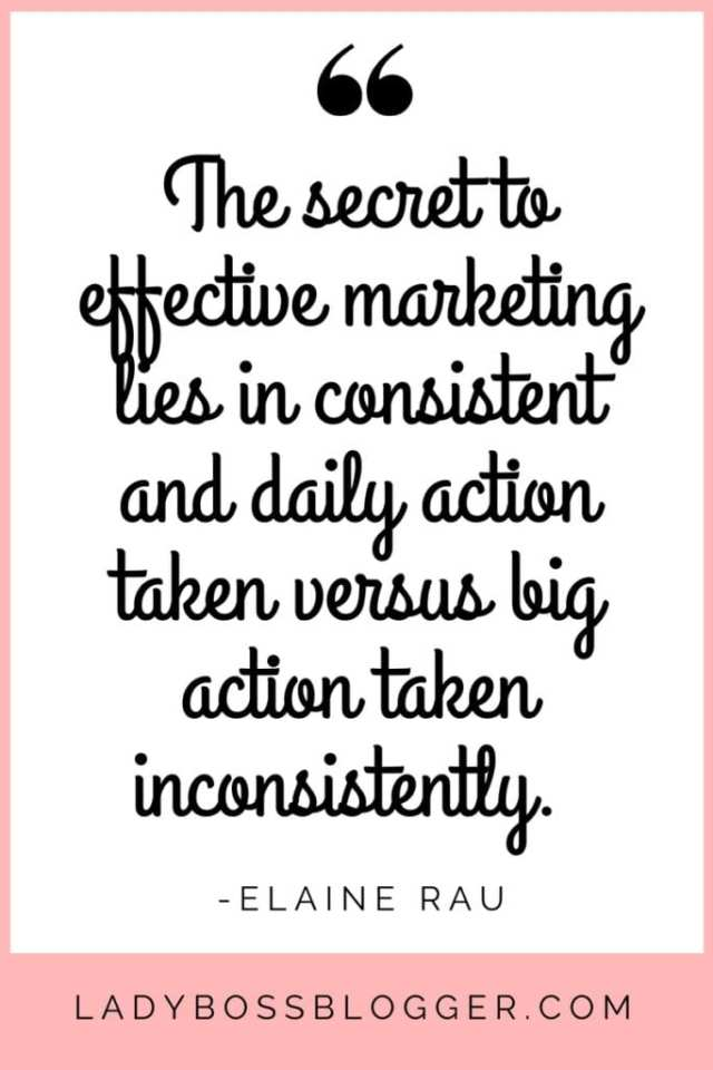 The secret to effective marketing lies in consistent and daily action taken versus big action taken inconsistently. Elaine Rau founder of LadyBossBlogger.com