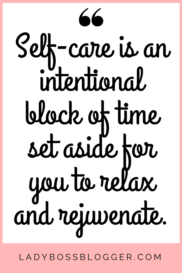 Self-care is an intentional block of time set aside for you to relax and rejuvenate.