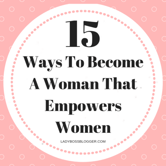 15 Ways To Become A Woman That Empowers Women