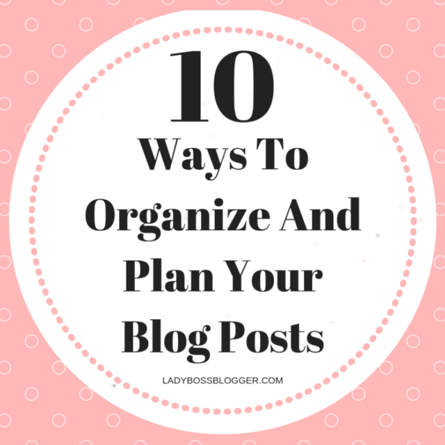 10 Ways To Organize And Plan Your Blog Posts ladyBossBlogger.com