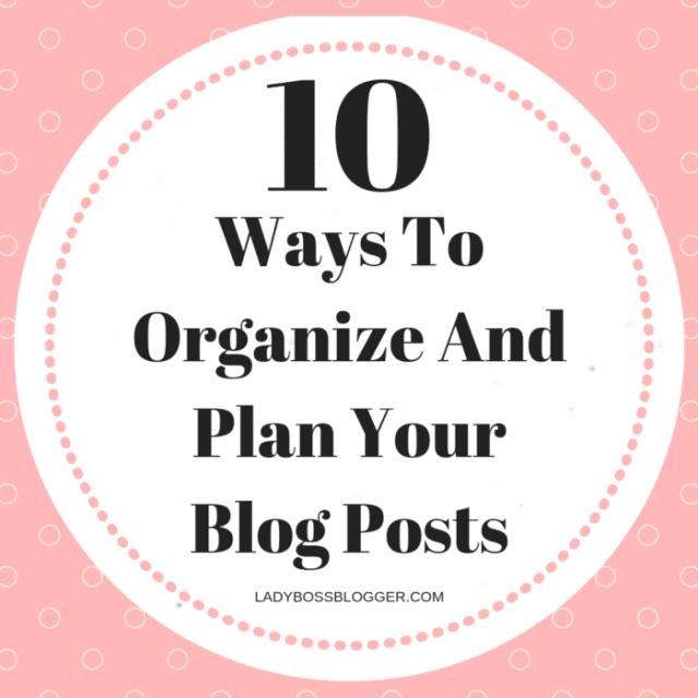10 Ways To Organize And Plan Your Blog Posts ladyBossBlogger.com