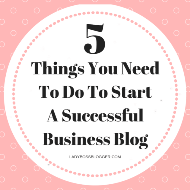 5 Things You Need To Do To Start A Successful Business Blog
