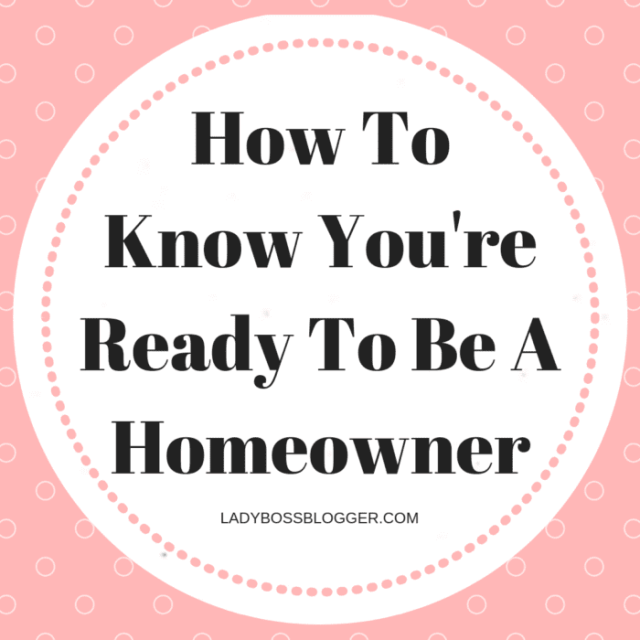 How To Know You're Ready To Be A Homeowner LadyBossBlogger.com