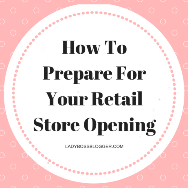 How To Prepare For Your Retail Store Opening LadyBossBlogger.com