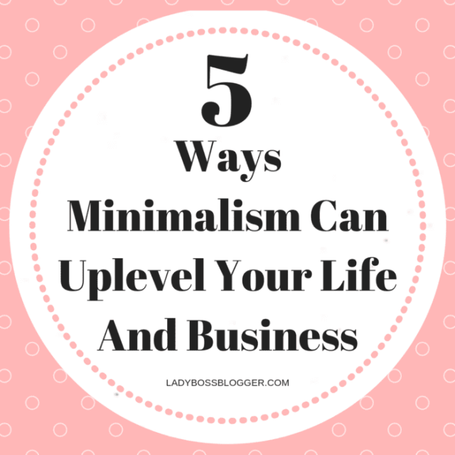 5 Ways Minimalism Can Uplevel Your Life And Business